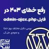 آموزش رفع خطای 403 در فایل admin-ajax پوشهی wp-admin و بررسی دلایل مختلف بروز خطا و نحوهی حل آن - حل ارور 403 در wp-admin/admin-ajax.php